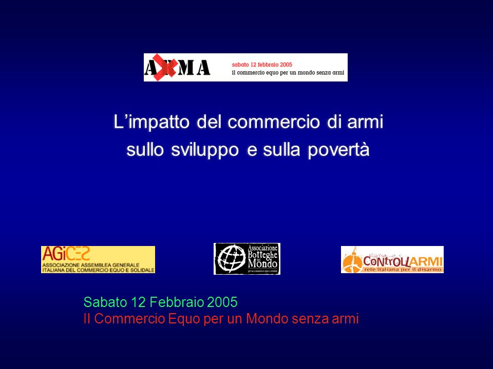 Limpatto del commercio di armi sullo sviluppo e sulla povertà Limpatto del commercio di armi sullo sviluppo e sulla povertà Sabato 12 Febbraio 2005 Il Commercio Equo per un Mondo senza armi