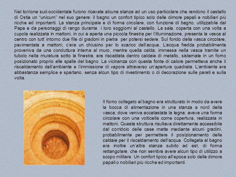 Nel torrione sud-occidentale furono ricavate alcune stanze ad un uso particolare che rendono il castello di Ostia un unicum nel suo genere: il bagno un confort tipico solo delle dimore papali e nobiliari più ricche ed importanti.