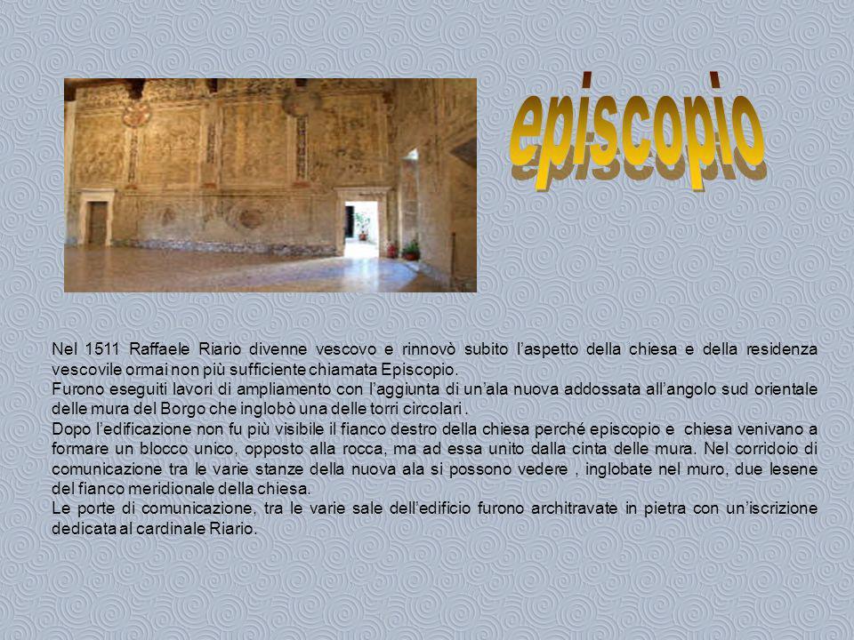 Le travi del tetto furono dipinte e la sala principale dellepiscopio e tutti gli ambienti, nella parte alta, furono affrescati con fregi floreali o dipinti in chiaroscuro raffiguranti le armi, le imprese del Riario e di Giulio II.
