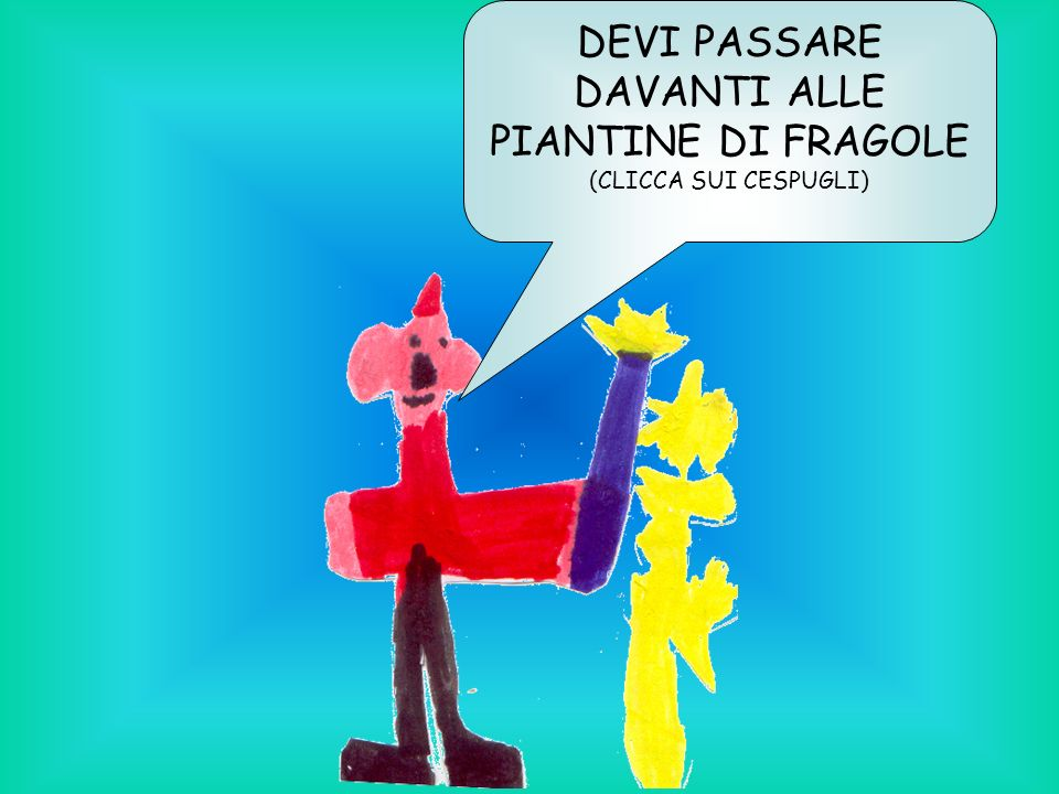 DEVI PASSARE DAVANTI ALLE PIANTINE DI FRAGOLE (CLICCA SUI CESPUGLI)