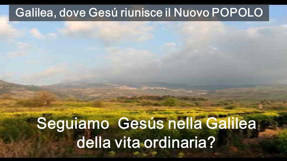 Galilea, dove Gesú riunisce il Nuovo POPOLO Seguiamo Gesús nella Galilea della vita ordinaria?