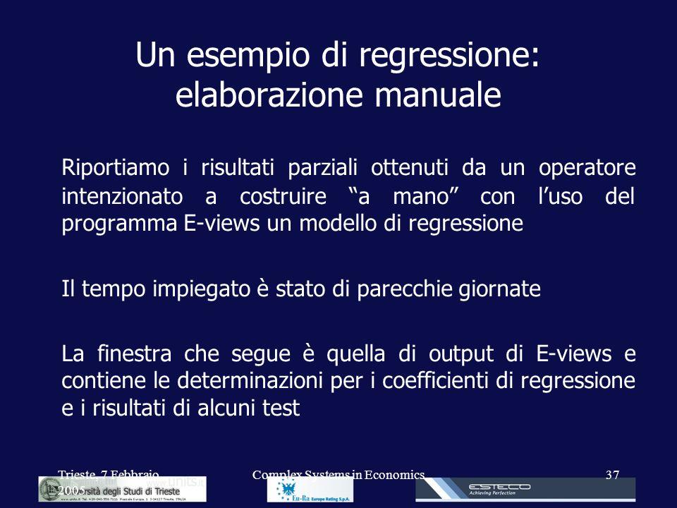 Trieste, 7 Febbraio 2005 Complex Systems in Economics37 Un esempio di regressione: elaborazione manuale Riportiamo i risultati parziali ottenuti da un