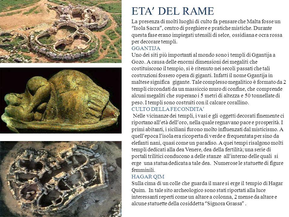 ETA DEL RAME La presenza di molti luoghi di culto fa pensare che Malta fosse un Isola Sacra, centro di preghiere e pratiche mistiche. Durante questa f