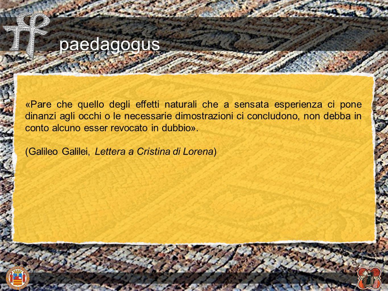 paedagogus «Pare che quello degli effetti naturali che a sensata esperienza ci pone dinanzi agli occhi o le necessarie dimostrazioni ci concludono, no