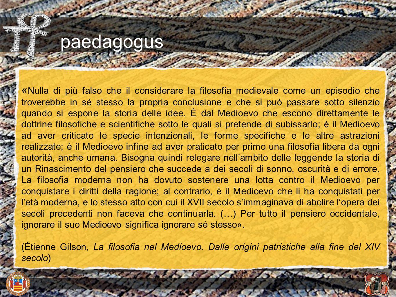 paedagogus « Nulla di più falso che il considerare la filosofia medievale come un episodio che troverebbe in sé stesso la propria conclusione e che si