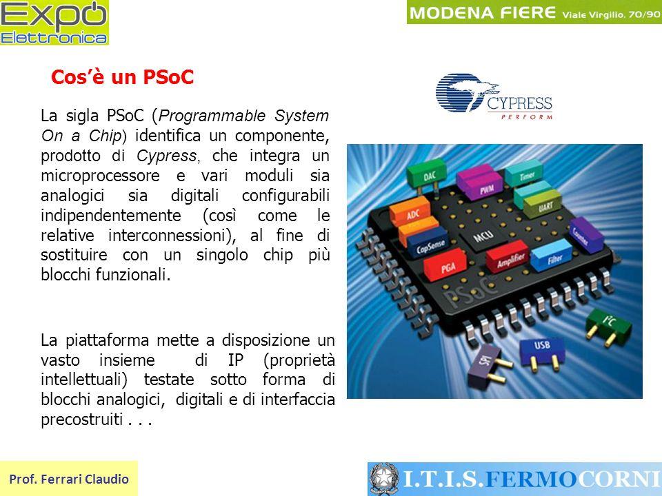 Prof. Ferrari Claudio La sigla PSoC ( Programmable System On a Chip) identifica un componente, prodotto di Cypress, che integra un microprocessore e v