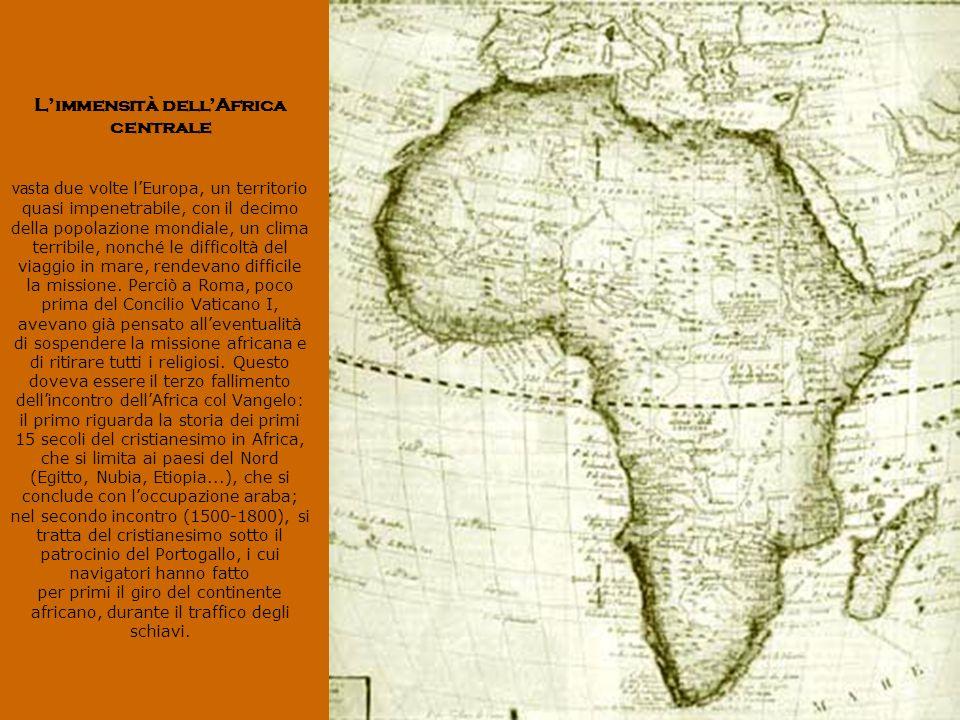 Limmensità dellAfrica centrale vasta due volte lEuropa, un territorio quasi impenetrabile, con il decimo della popolazione mondiale, un clima terribile, nonché le difficoltà del viaggio in mare, rendevano difficile la missione.