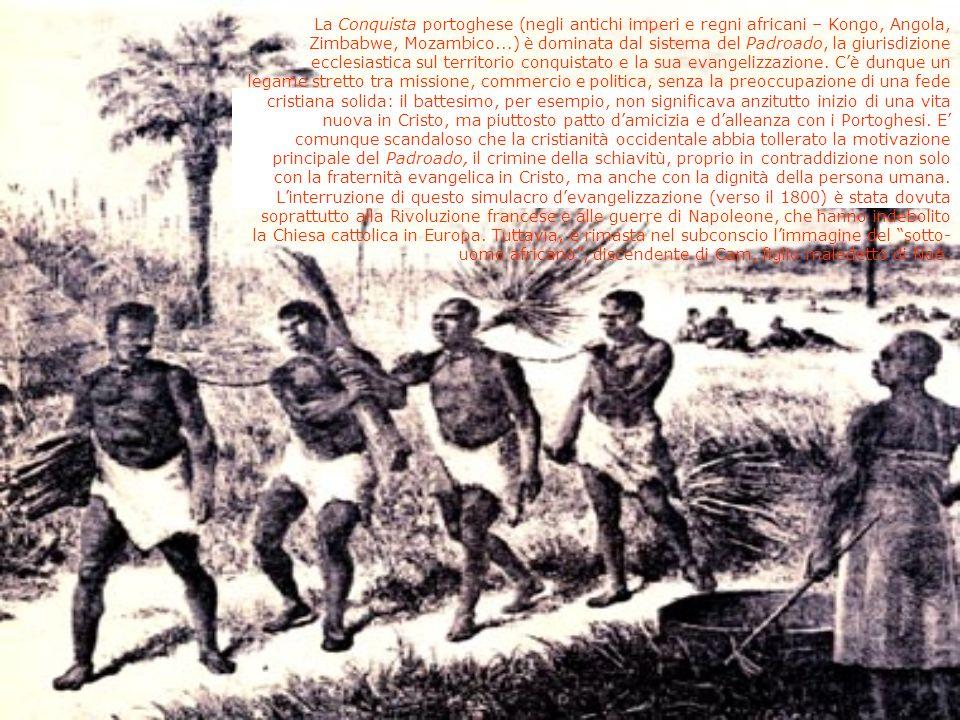La Conquista portoghese (negli antichi imperi e regni africani – Kongo, Angola, Zimbabwe, Mozambico...) è dominata dal sistema del Padroado, la giurisdizione ecclesiastica sul territorio conquistato e la sua evangelizzazione.