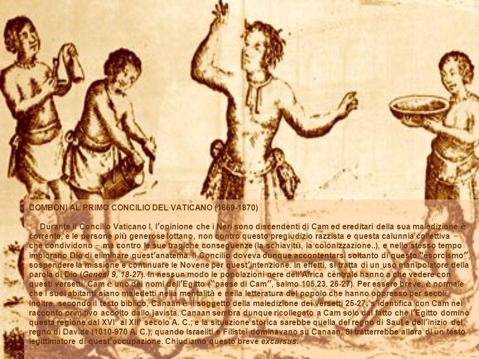 COMBONI AL PRIMO CONCILIO DEL VATICANO (1869-1870) Durante il Concilio Vaticano I, l opinione che i Neri sono discendenti di Cam ed ereditari della sua maledizione è corrente, e le persone pi ù generose lottano, non contro questo pregiudizio razzista e questa calunnia collettiva – che condividono – ma contro le sue tragiche conseguenze (la schiavit ù, la colonizzazione..), e nello stesso tempo implorano Dio di eliminare quest anatema.