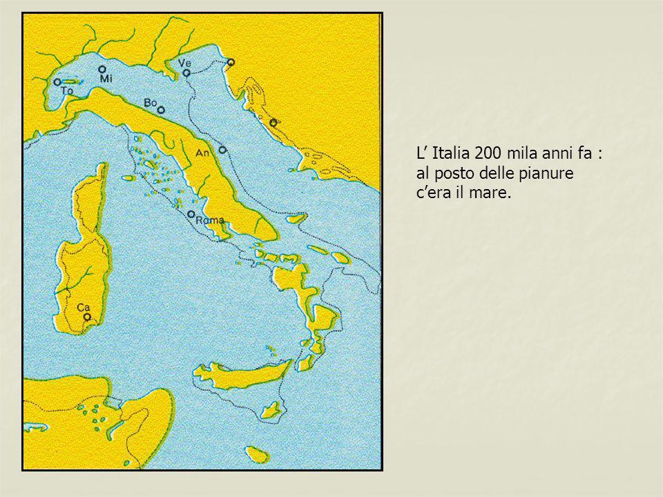 L Italia 200 mila anni fa : al posto delle pianure cera il mare.