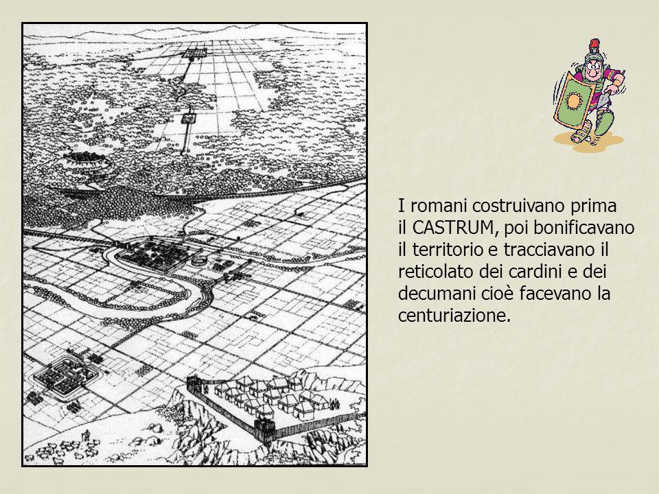 I romani costruivano prima il CASTRUM, poi bonificavano il territorio e tracciavano il reticolato dei cardini e dei decumani cioè facevano la centuria