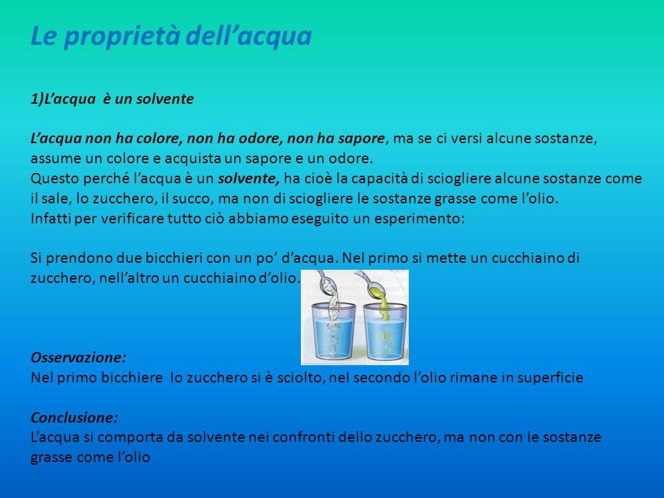 Le proprietà dellacqua 1)Lacqua è un solvente Lacqua non ha colore, non ha odore, non ha sapore, ma se ci versi alcune sostanze, assume un colore e ac