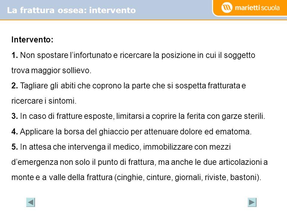 La frattura ossea: intervento Intervento: 1. Non spostare linfortunato e ricercare la posizione in cui il soggetto trova maggior sollievo. 2. Tagliare