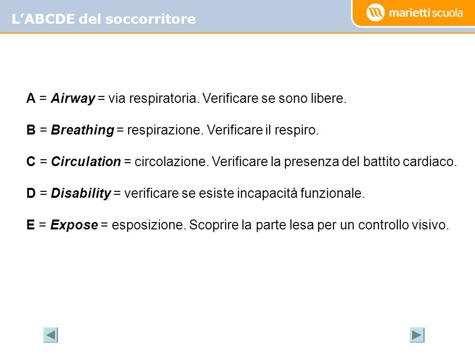 LABCDE del soccorritore A = Airway = via respiratoria. Verificare se sono libere. B = Breathing = respirazione. Verificare il respiro. C = Circulation