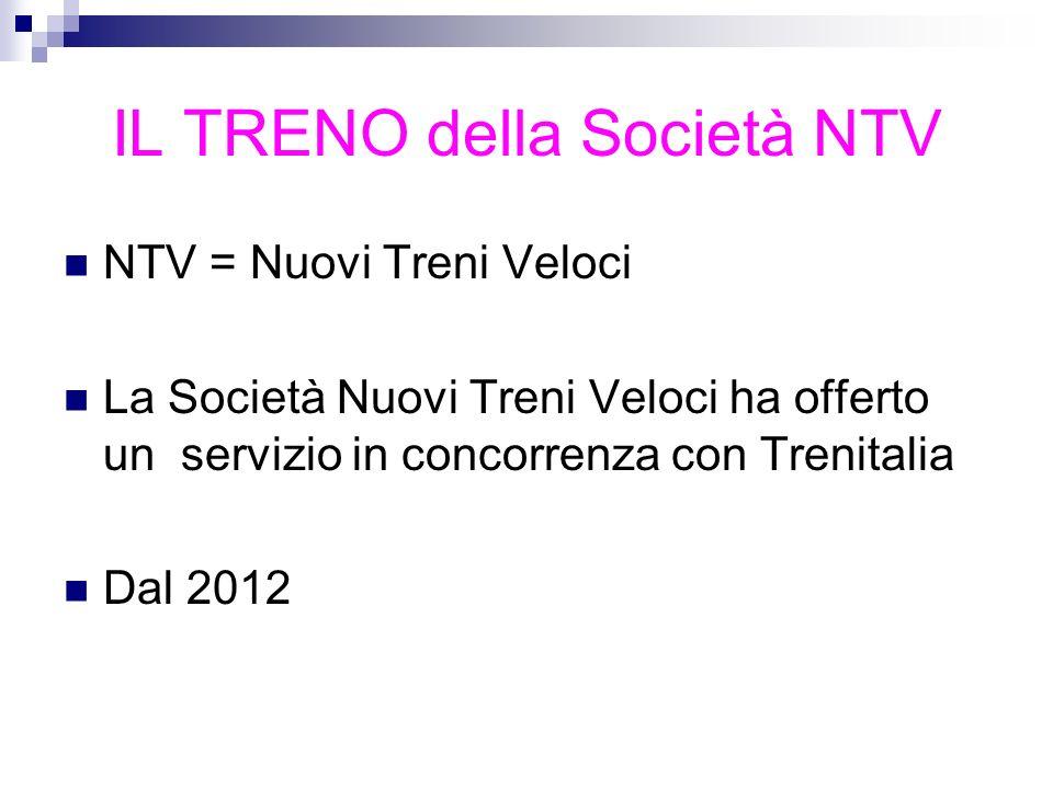 IL TRENO della Società NTV NTV = Nuovi Treni Veloci La Società Nuovi Treni Veloci ha offerto un servizio in concorrenza con Trenitalia Dal 2012