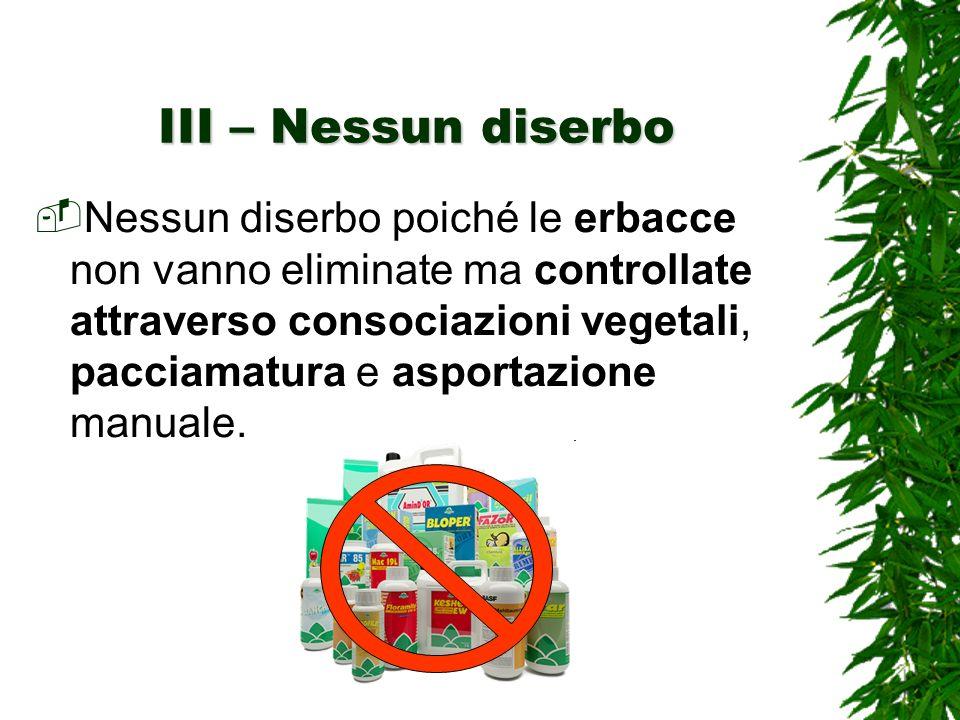 III – Nessun diserbo Nessun diserbo poiché le erbacce non vanno eliminate ma controllate attraverso consociazioni vegetali, pacciamatura e asportazione manuale.