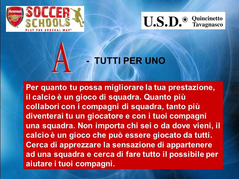 - TUTTI PER UNO Per quanto tu possa migliorare la tua prestazione, il calcio è un gioco di squadra.