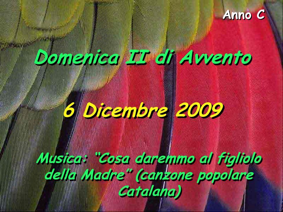 Anno C Domenica II di Avvento 6 Dicembre 2009 Musica: Cosa daremmo al figliolo della Madre (canzone popolare Catalana)