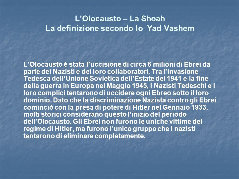 LOlocausto – La Shoah La definizione secondo lo Yad Vashem LOlocausto è stata luccisione di circa 6 milioni di Ebrei da parte dei Nazisti e dei loro collaboratori.