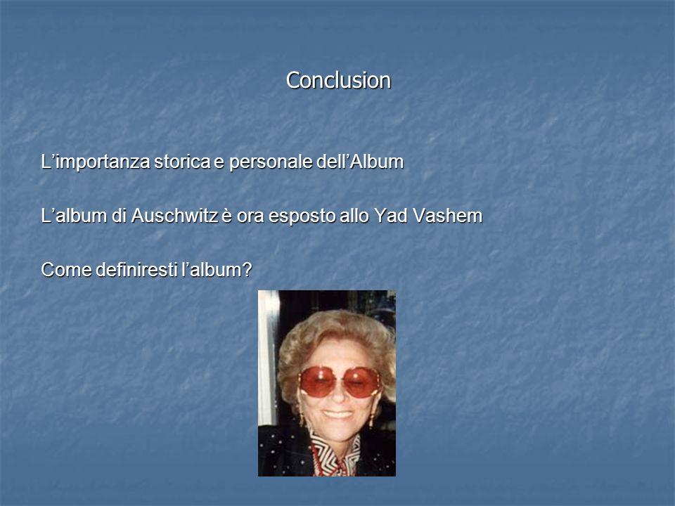 Conclusion Limportanza storica e personale dellAlbum Lalbum di Auschwitz è ora esposto allo Yad Vashem Come definiresti lalbum