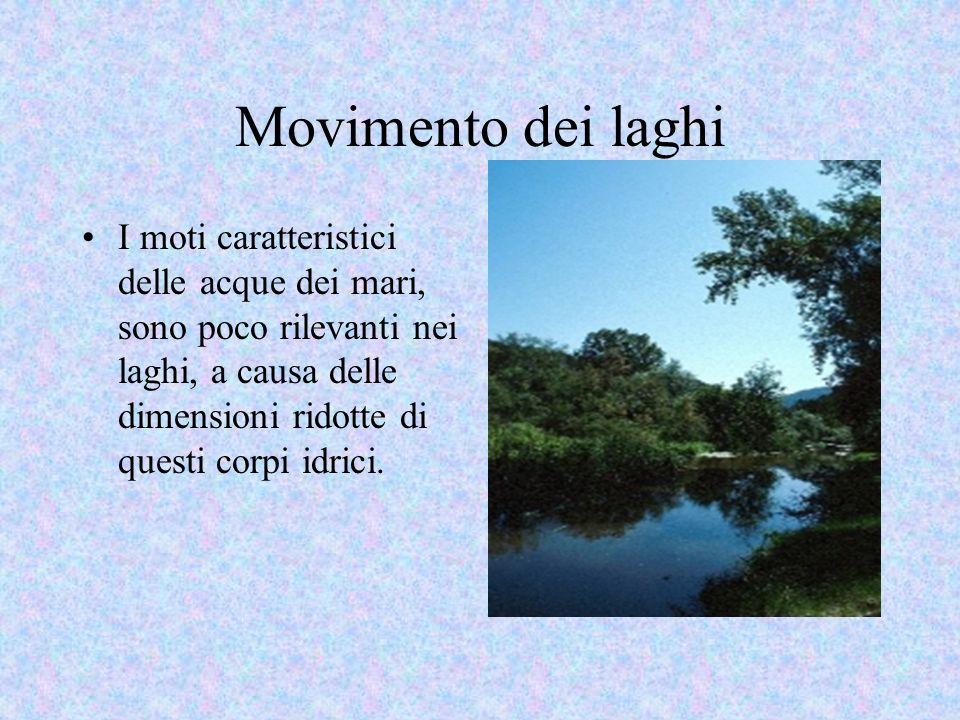 Movimento dei laghi I moti caratteristici delle acque dei mari, sono poco rilevanti nei laghi, a causa delle dimensioni ridotte di questi corpi idrici