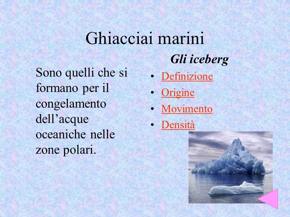 Ghiacciai marini Sono quelli che si formano per il congelamento dellacque oceaniche nelle zone polari. Gli iceberg Definizione Origine Movimento Densi