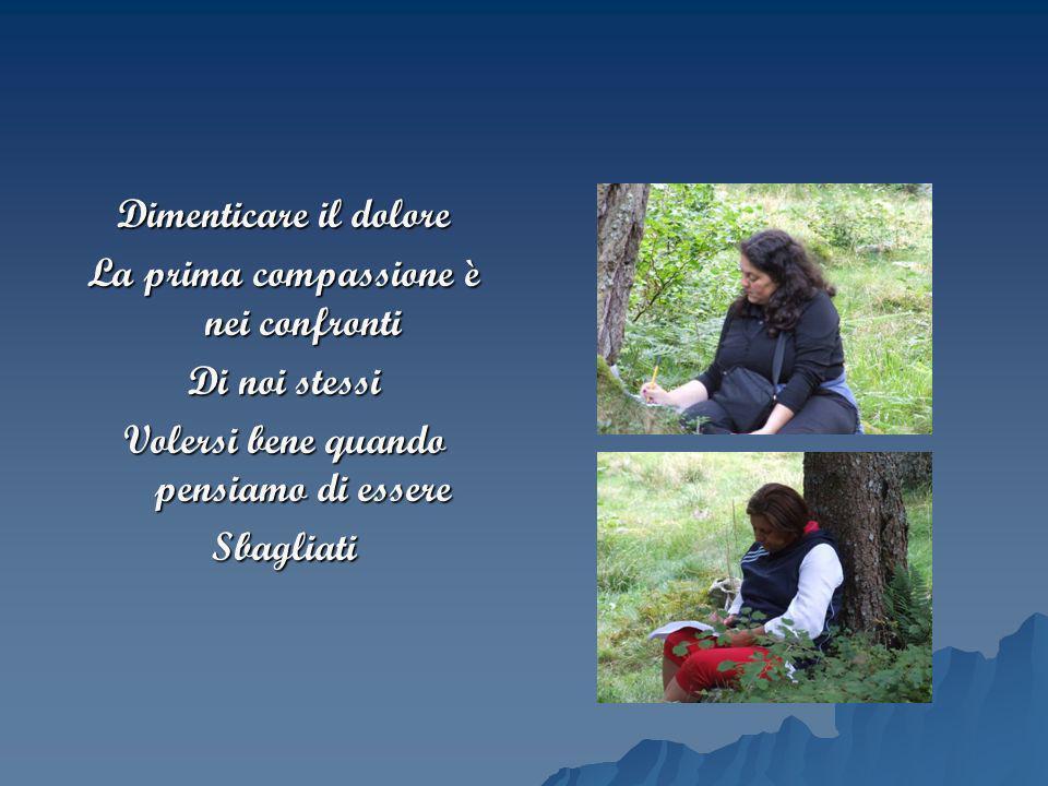 Dimenticare il dolore La prima compassione è nei confronti Di noi stessi Volersi bene quando pensiamo di essere Sbagliati