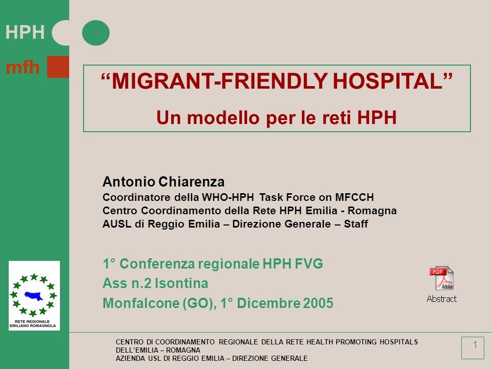 HPH mfh CENTRO DI COORDINAMENTO REGIONALE DELLA RETE HEALTH PROMOTING HOSPITALS DELLEMILIA – ROMAGNA AZIENDA USL DI REGGIO EMILIA – DIREZIONE GENERALE 1 MIGRANT-FRIENDLY HOSPITAL Un modello per le reti HPH Antonio Chiarenza Coordinatore della WHO-HPH Task Force on MFCCH Centro Coordinamento della Rete HPH Emilia - Romagna AUSL di Reggio Emilia – Direzione Generale – Staff 1° Conferenza regionale HPH FVG Ass n.2 Isontina Monfalcone (GO), 1° Dicembre 2005