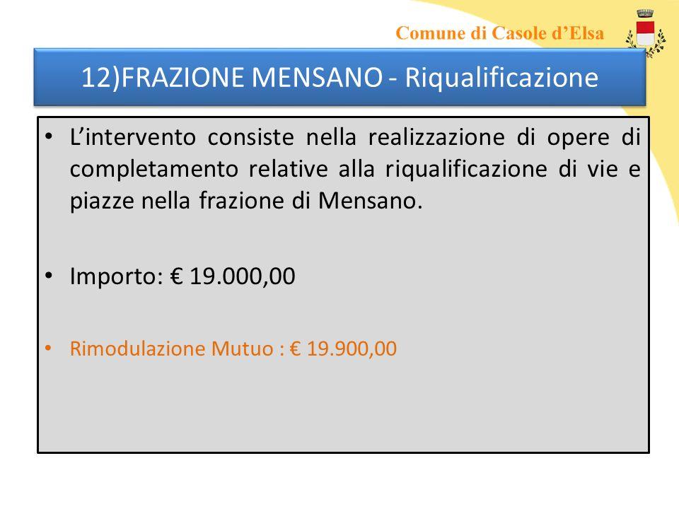 12)FRAZIONE MENSANO - Riqualificazione Lintervento consiste nella realizzazione di opere di completamento relative alla riqualificazione di vie e piazze nella frazione di Mensano.