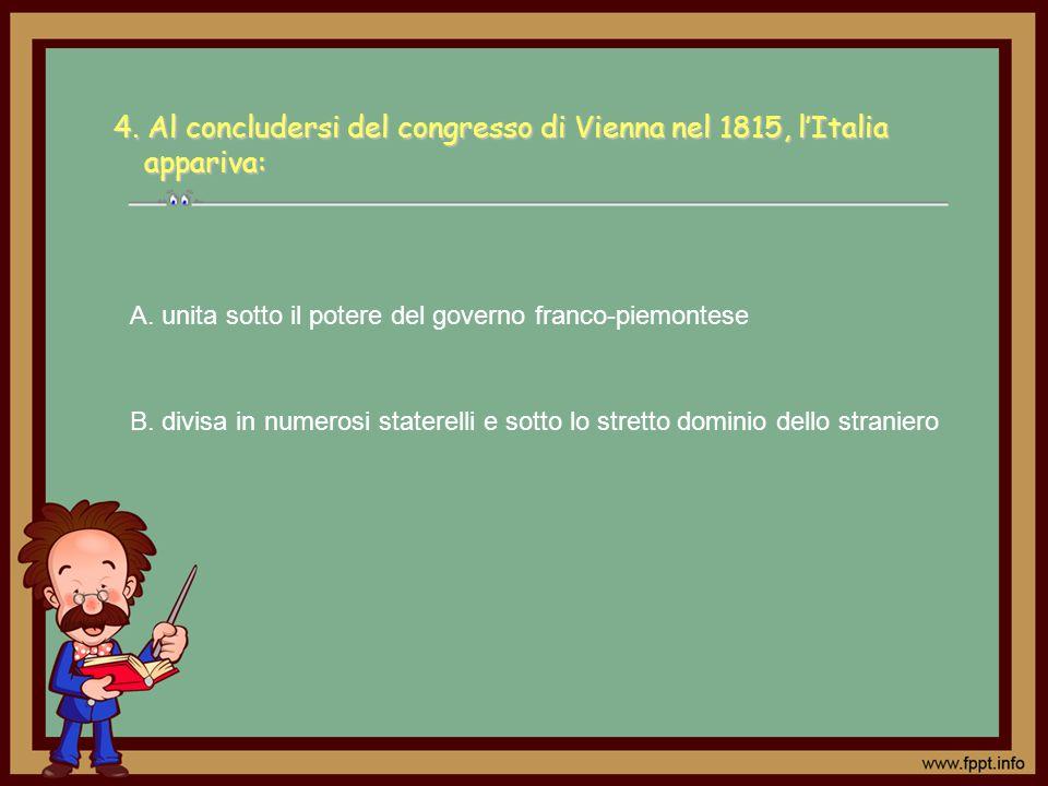 4. Al concludersi del congresso di Vienna nel 1815, lItalia appariva: B. divisa in numerosi staterelli e sotto lo stretto dominio dello straniero A. u
