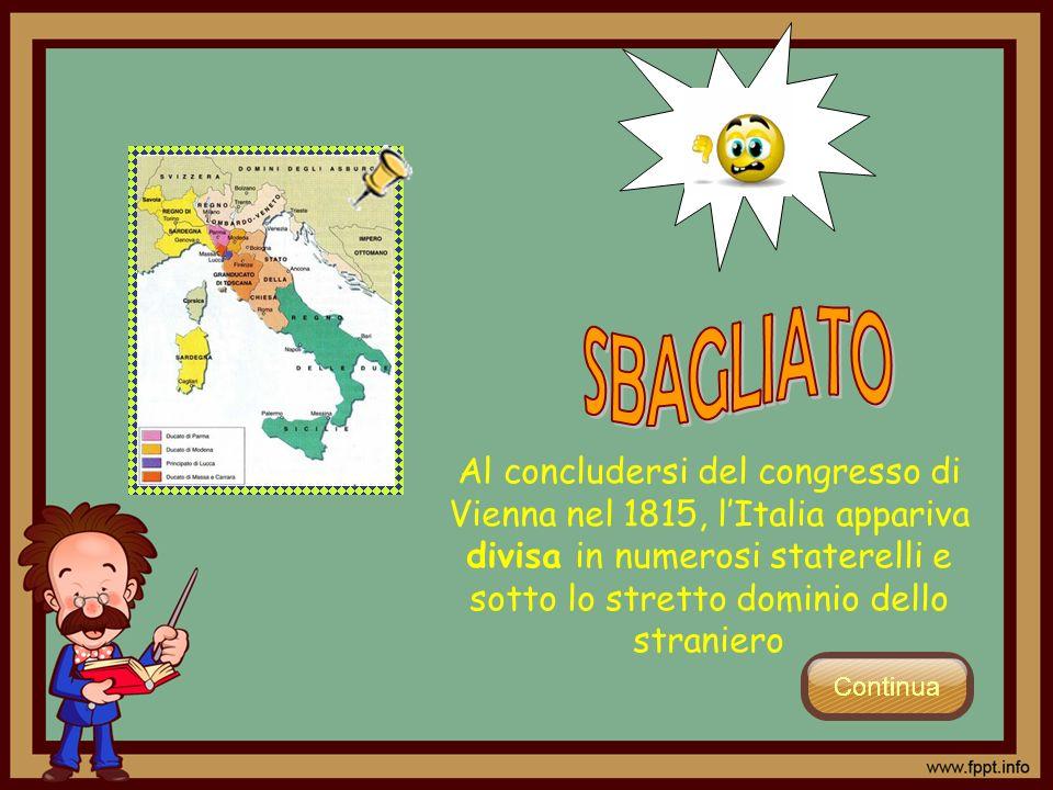 Al concludersi del congresso di Vienna nel 1815, lItalia appariva divisa in numerosi staterelli e sotto lo stretto dominio dello straniero