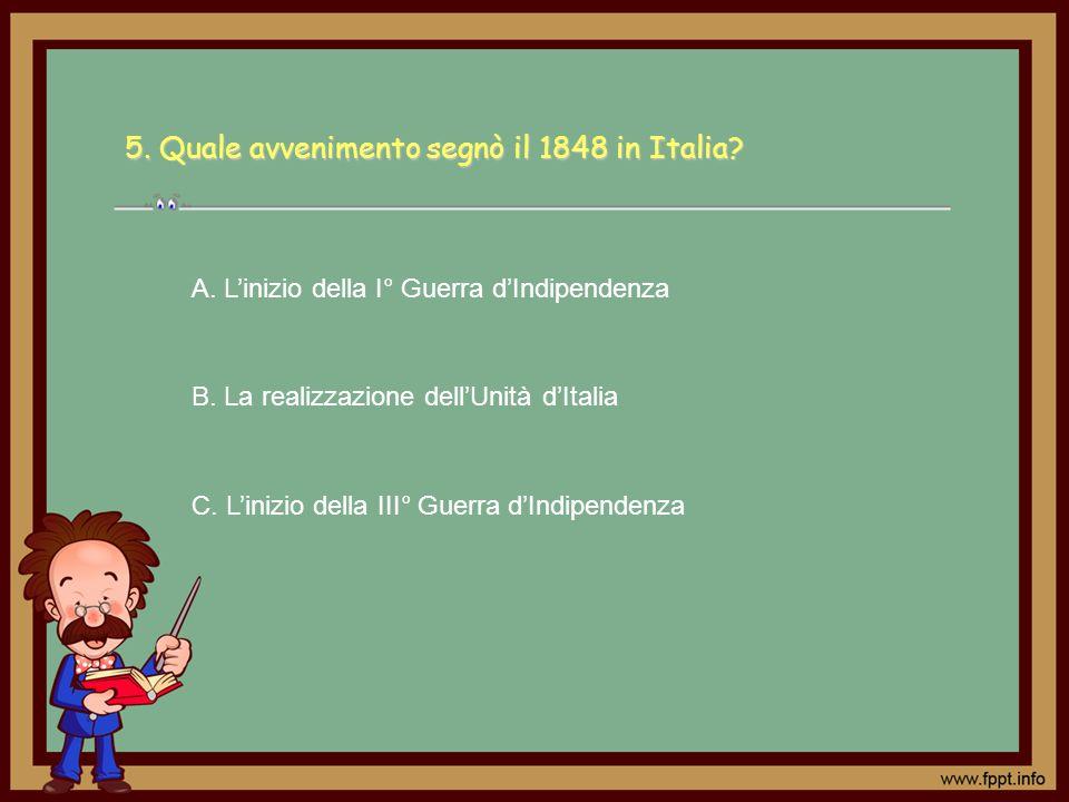 5. Quale avvenimento segnò il 1848 in Italia? A. Linizio della I° Guerra dIndipendenza B. La realizzazione dellUnità dItalia C. Linizio della III° Gue