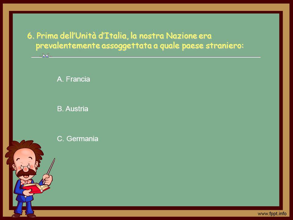 6. Prima dellUnità dItalia, la nostra Nazione era prevalentemente assoggettata a quale paese straniero: A. Francia B. Austria C. Germania
