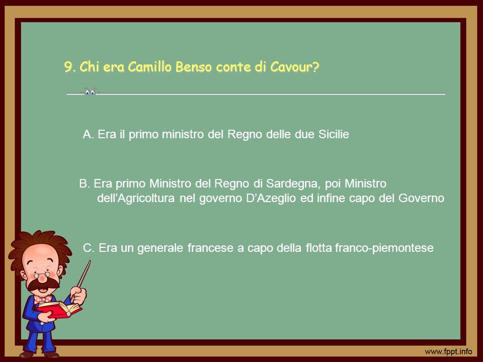 9. Chi era Camillo Benso conte di Cavour? C. Era un generale francese a capo della flotta franco-piemontese A. Era il primo ministro del Regno delle d