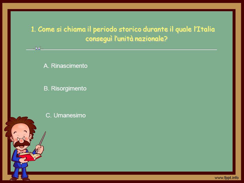 1. Come si chiama il periodo storico durante il quale lItalia conseguì lunità nazionale? A. Rinascimento B. Risorgimento C. Umanesimo