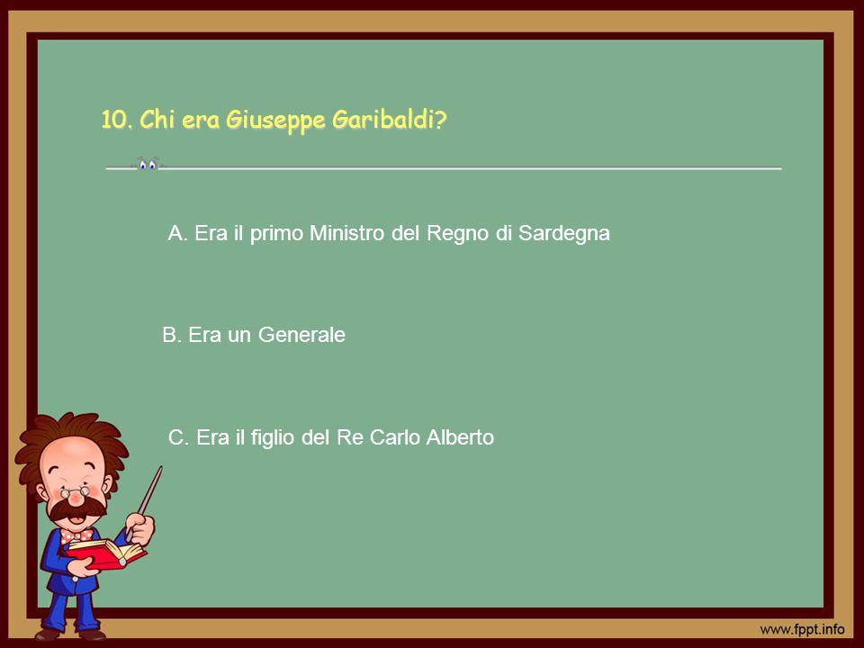 10. Chi era Giuseppe Garibaldi? C. Era il figlio del Re Carlo Alberto A. Era il primo Ministro del Regno di Sardegna B. Era un Generale