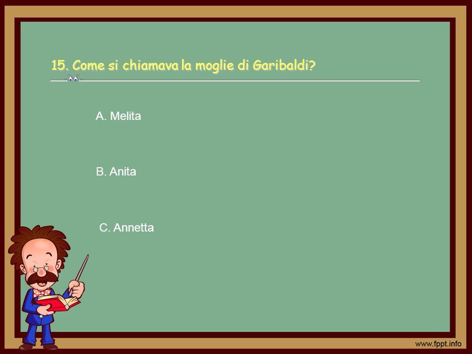 C. Annetta A. Melita B. Anita 15. Come si chiamava la moglie di Garibaldi?