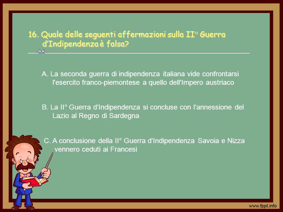 C. A conclusione della II° Guerra dIndipendenza Savoia e Nizza vennero ceduti ai Francesi A. La seconda guerra di indipendenza italiana vide confronta