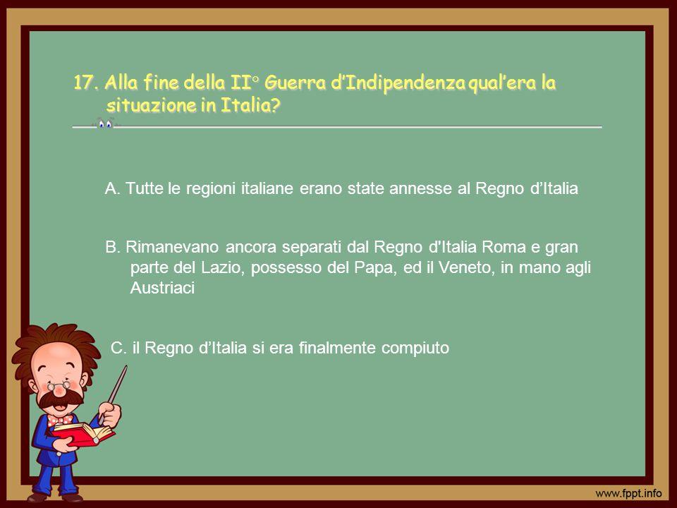C. il Regno dItalia si era finalmente compiuto A. Tutte le regioni italiane erano state annesse al Regno dItalia B. Rimanevano ancora separati dal Reg