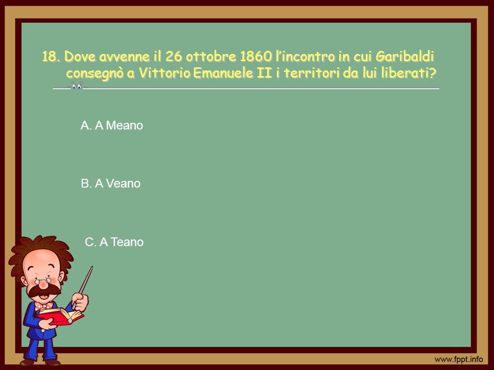 C. A Teano A. A Meano B. A Veano18. Dove avvenne il 26 ottobre 1860 lincontro in cui Garibaldi consegnò a Vittorio Emanuele II i territori da lui libe