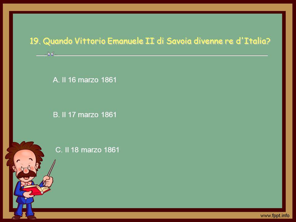 C. Il 18 marzo 1861 A. Il 16 marzo 1861 B. Il 17 marzo 1861 19. Quando Vittorio Emanuele II di Savoia divenne re d'Italia?