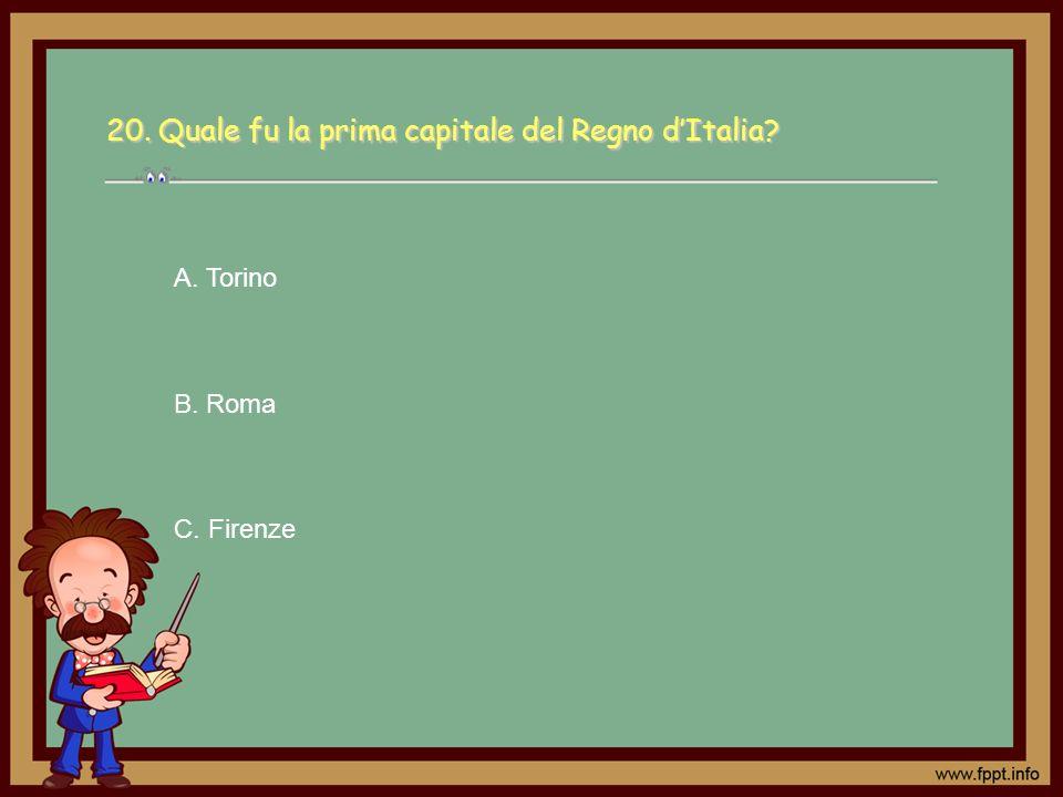 C. Firenze A. Torino B. Roma 20. Quale fu la prima capitale del Regno dItalia?