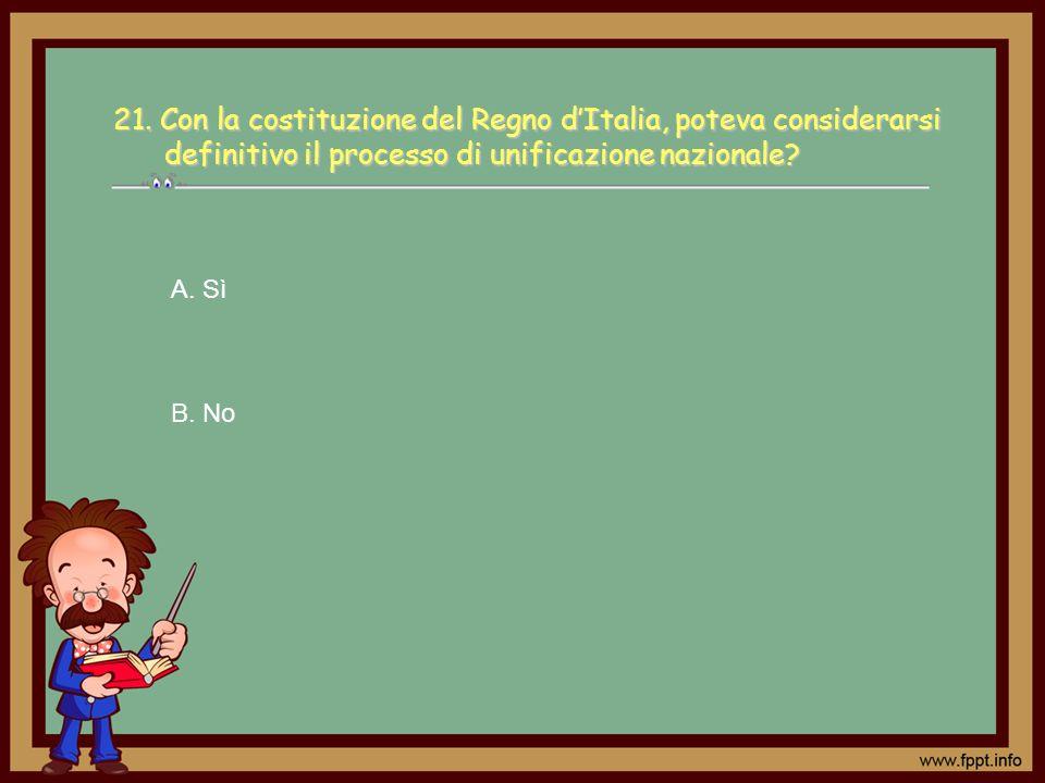 A. Sì B. No 21. Con la costituzione del Regno dItalia, poteva considerarsi definitivo il processo di unificazione nazionale?