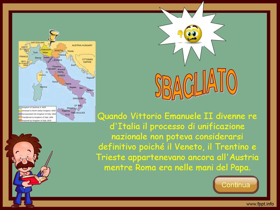 Quando Vittorio Emanuele II divenne re d'Italia il processo di unificazione nazionale non poteva considerarsi definitivo poiché il Veneto, il Trentino
