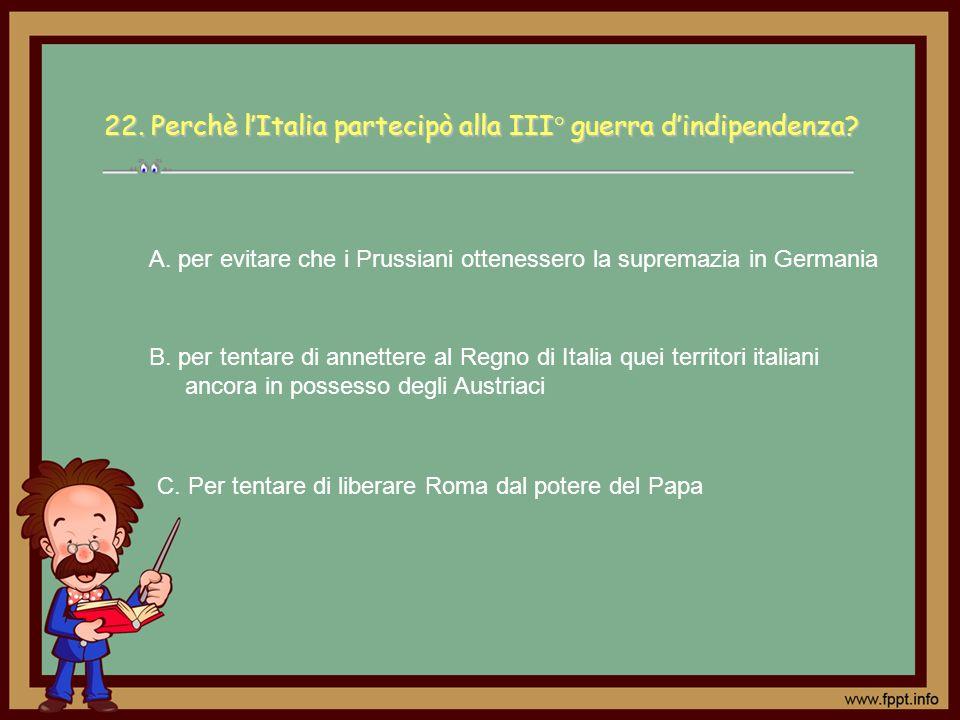 C. Per tentare di liberare Roma dal potere del Papa A. per evitare che i Prussiani ottenessero la supremazia in Germania B. per tentare di annettere a