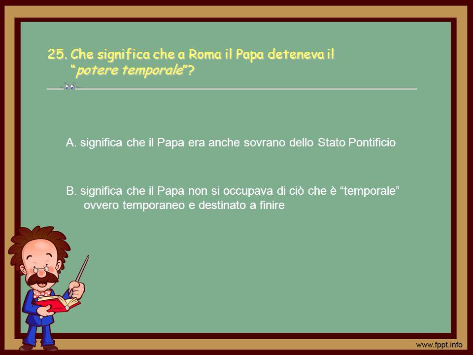 A. significa che il Papa era anche sovrano dello Stato Pontificio B. significa che il Papa non si occupava di ciò che è temporale ovvero temporaneo e