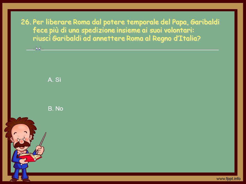 A. Sì B. No 26. Per liberare Roma dal potere temporale del Papa, Garibaldi fece più di una spedizione insieme ai suoi volontari: riuscì Garibaldi ad a