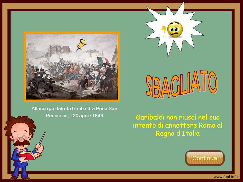 Garibaldi non riuscì nel suo intento di annettere Roma al Regno dItalia Attacco guidato da Garibaldi a Porta San Pancrazio, il 30 aprile 1849
