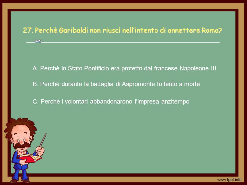27.Perchè Garibaldi non riuscì nellintento di annettere Roma? C. Perchè i volontari abbandonarono limpresa anzitempo A. Perchè lo Stato Pontificio era