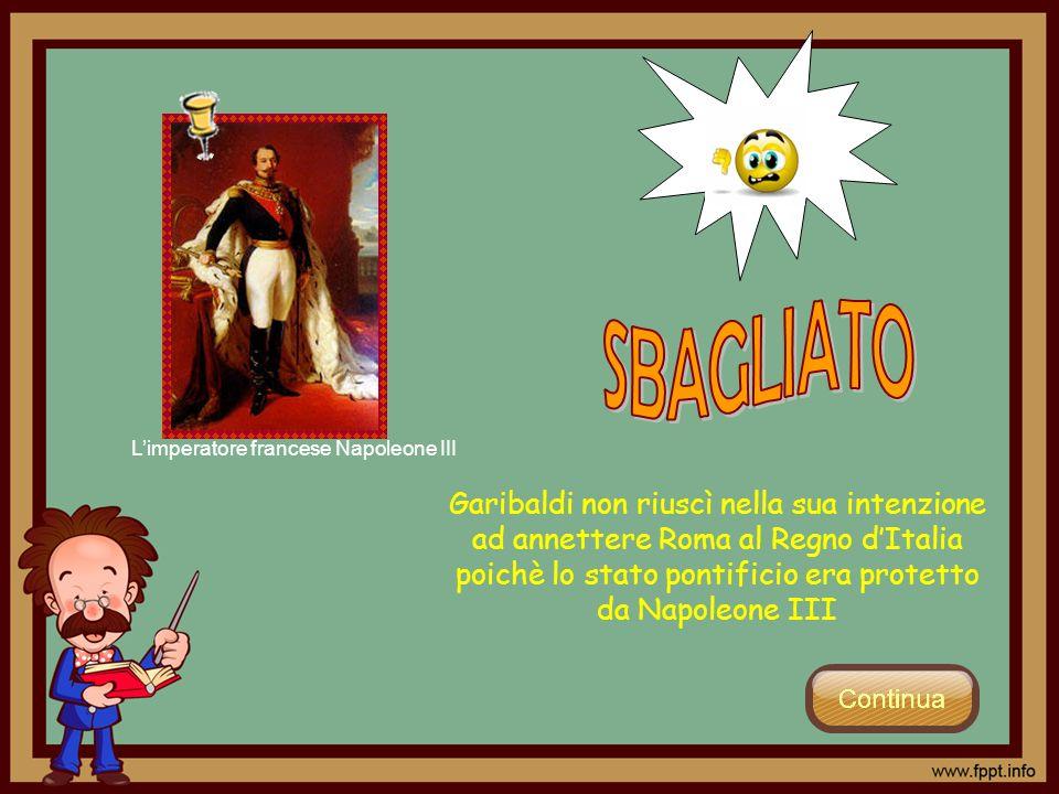 Garibaldi non riuscì nella sua intenzione ad annettere Roma al Regno dItalia poichè lo stato pontificio era protetto da Napoleone III Limperatore fran